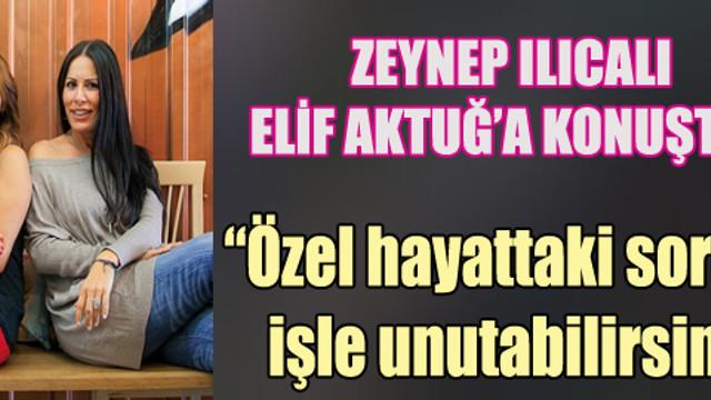 Zeynep Ilıcalı'dan Elif Aktuğ'a özel açıklamalar