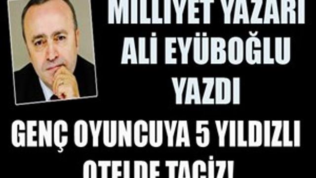 """Ali Eyüboğlu yazdı: """"5 yıldızlı otelde oyuncuya taciz!"""""""