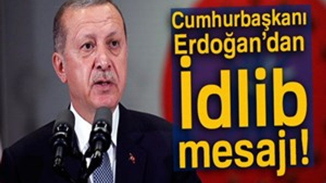 Cumhurbaşkanı Erdoğan'dan İdlib mesajı!