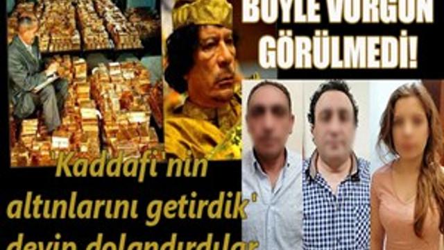 'Kaddafi'nin altınlarını getirdik' deyip vurgun yaptılar!
